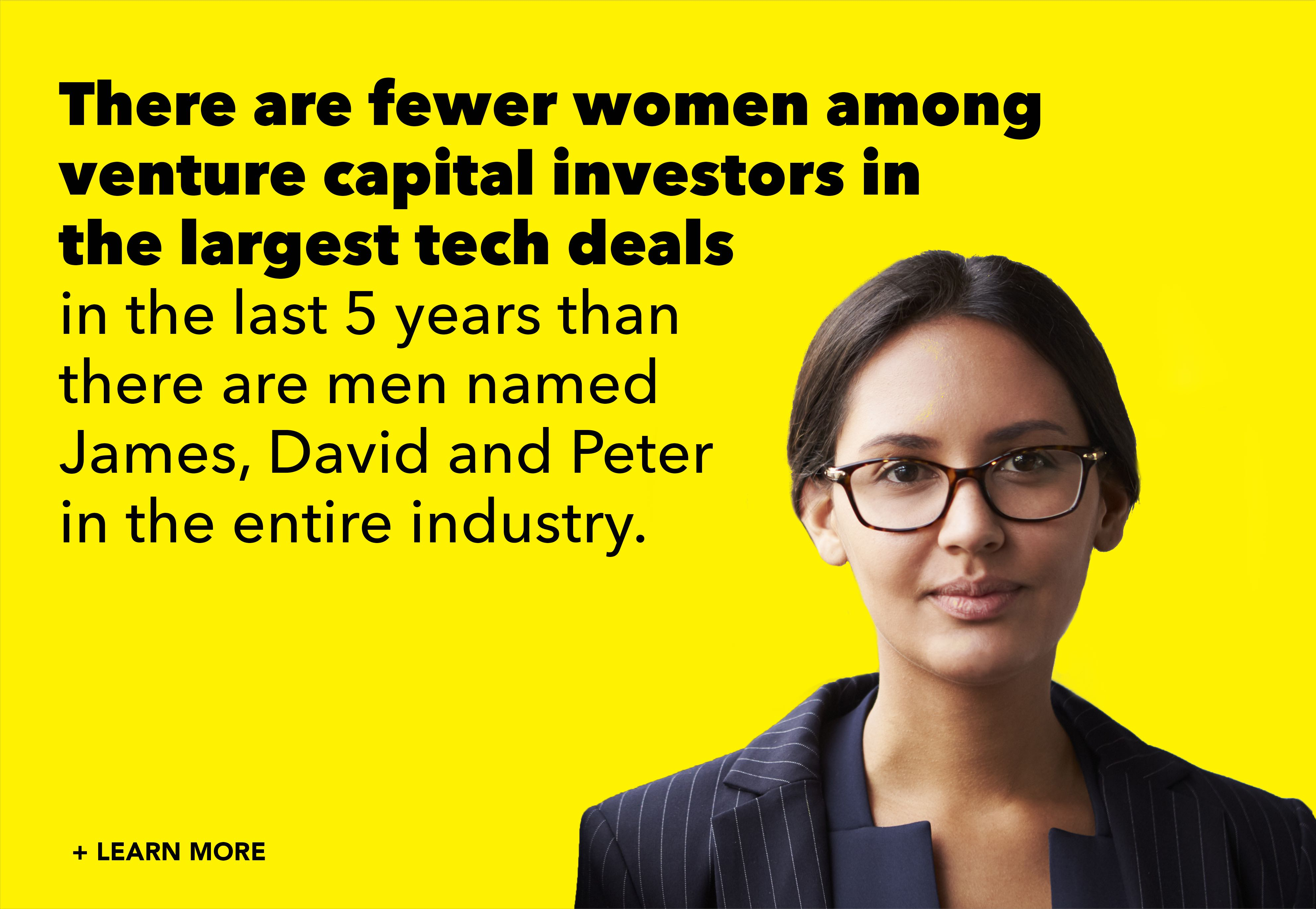 There are fewer women among venture capital investors in the largest tech deals in the last 5 years than there are men named James, David, and Peter in the entire industry.